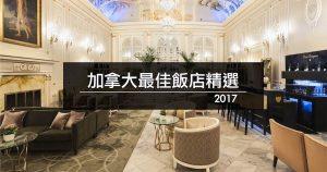 前進加拿大國際飯店工作? 先認識2017年加拿大10大最佳飯店吧!