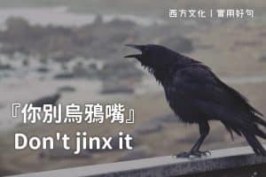 【實用好句】話別說得太早,你別烏鴉嘴!Don't jinx it!