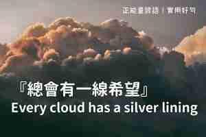 【英文諺語】景況再壞,總會有一線希望!Every cloud has a silver lining.