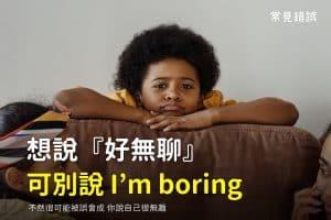 『好無聊喔』可不是I'm boring,要說I'm bored,為什麼?